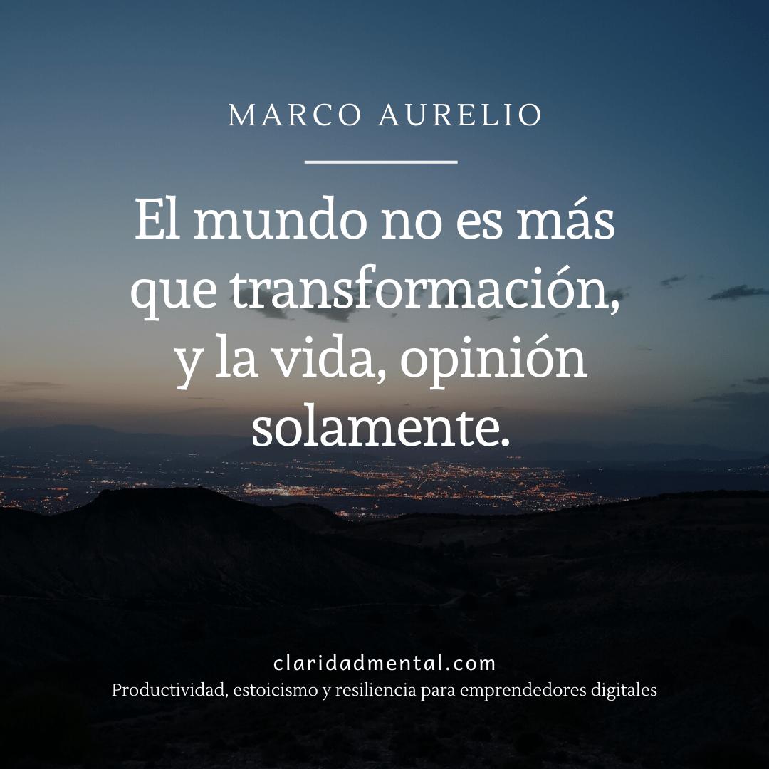 Frase para pensar: Marco Aurelio Marco Aurelio El mundo no es más que transformación, y la vida, opinión solamente
