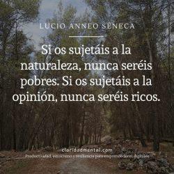 Séneca sobre estoicismo Si os sujetáis a la naturaleza, nunca seréis pobres. Si os sujetáis a la opinión, nunca seréis ricos