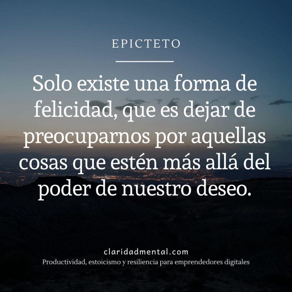 Sentencia de Epicteto sobre la vida: Solo existe una forma de felicidad, que es dejar de preocuparnos por aquellas cosas que estén más allá del poder de nuestro deseo
