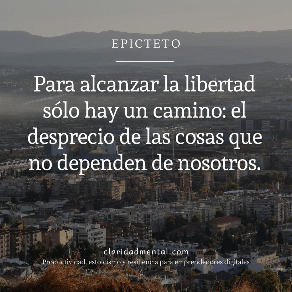 Cita célebre de Epicteto: Para alcanzar la libertad sólo hay un camino el desprecio de las cosas que no dependen de nosotros