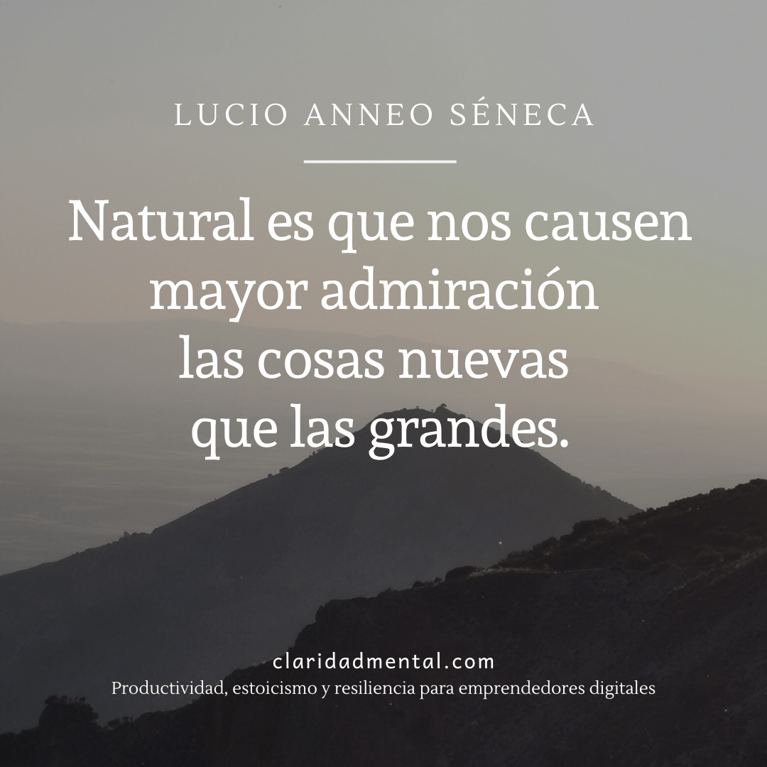 Frase de Séneca sobre estoicismo Natural es que nos causen mayor admiración las cosas nuevas que las grandes.