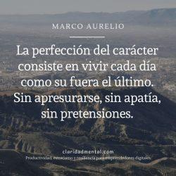 Frases de Marco Aurelio marco aurelio La perfección del carácter consiste en vivir cada día como su fuera el último. Sin apresurarse, sin apatía, sin pretensiones