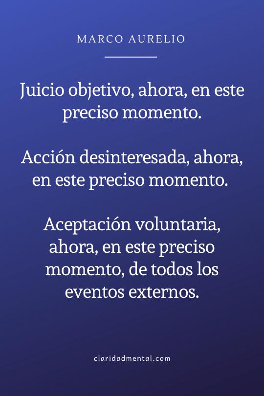 Juicio objetivo, ahora, en este preciso momento. Acción desinteresada, ahora, en este preciso momento. Aceptación voluntaria, ahora, en este preciso momento, de todos los eventos externos.