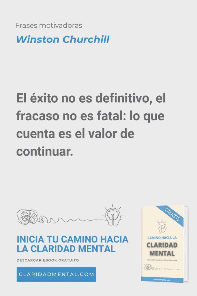 Winston Churchill: El éxito no es definitivo, el fracaso no es fatal: lo que cuenta es el valor de continuar.