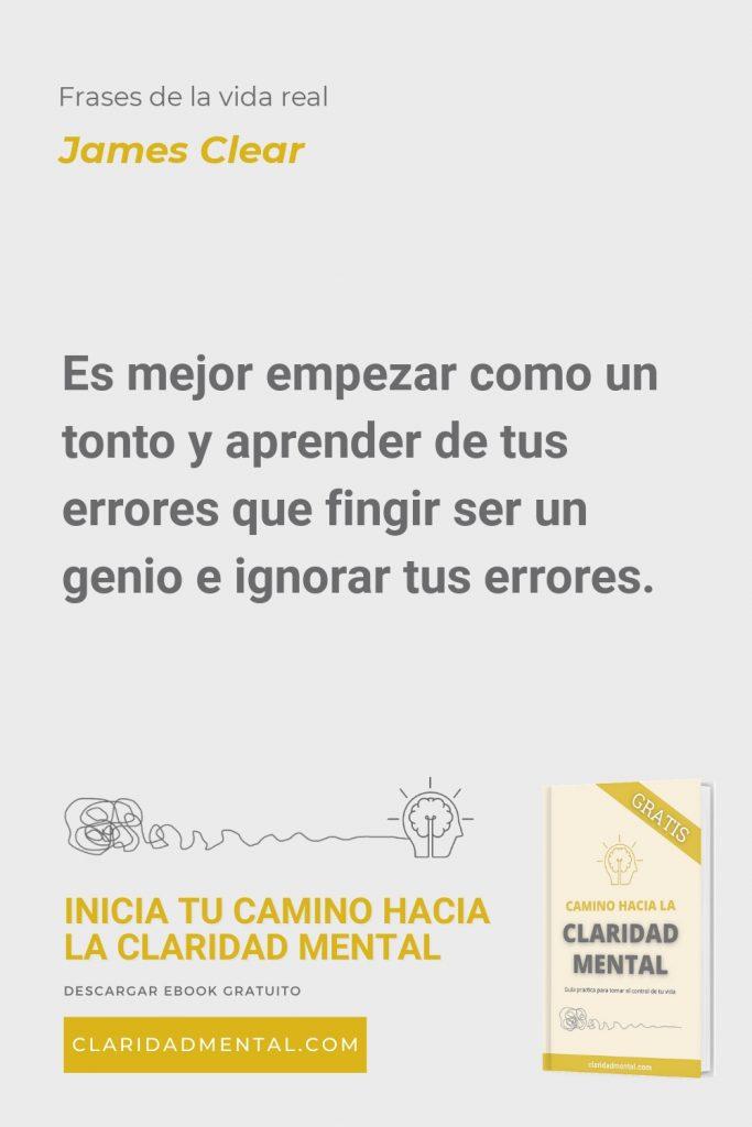 James Clear: Es mejor empezar como un tonto y aprender de tus errores que fingir ser un genio e ignorar tus errores.