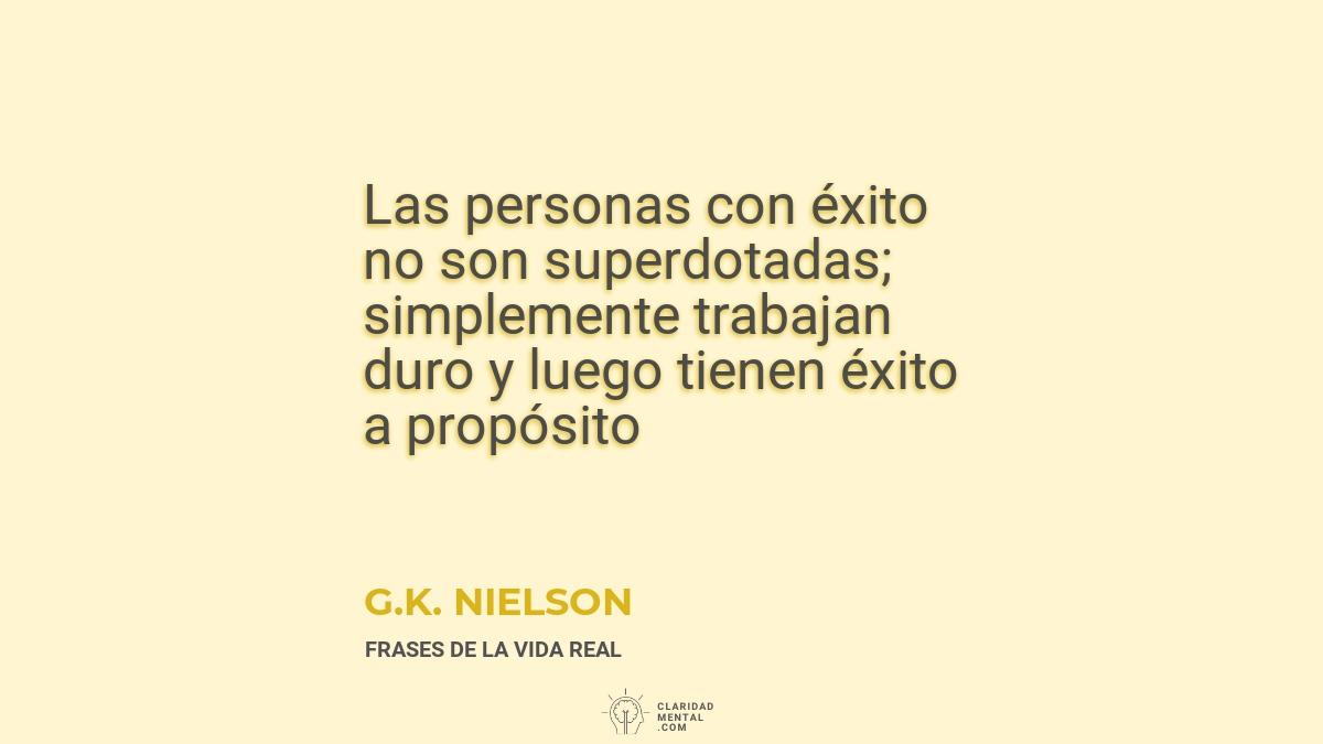 G.K.-Nielson-Las-personas-con-exito-no-son-superdotadas_-simplemente-trabajan-duro-y-luego-tienen-exito-a-proposito